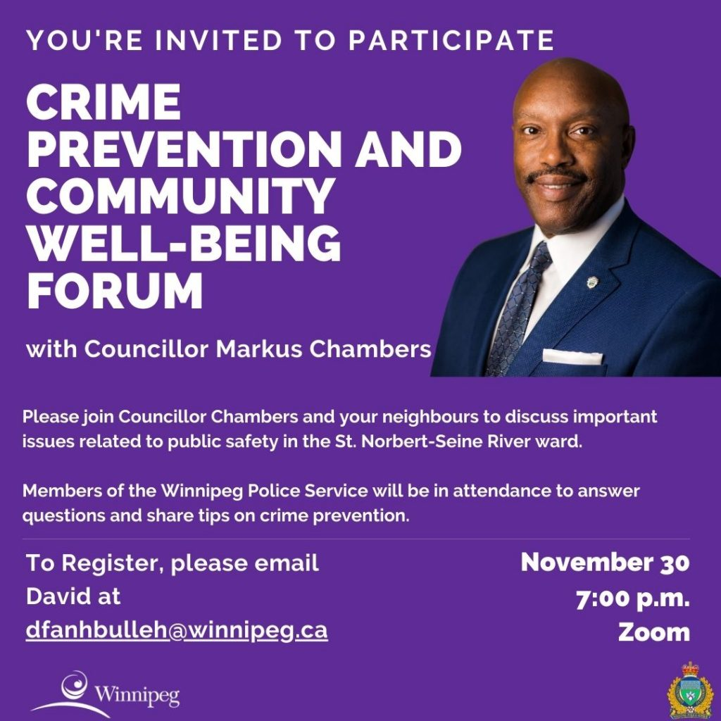 Over the last few months, residents have been posting on social media many instances of property theft and vandalism. As Councillor for St. Norbert-Seine River ward, I have arranged a virtual Crime Prevention and Community Well-Being forum via ZOOM on Monday, November 30, 2020 at 7:00 p.m. Members of the Winnipeg Police Service will participate in this forum to provide tips on crime prevention and answer questions for the community. This is a virtual event, attendance will be limited, please register by sending an e-mail to David Fanhbulleh at dfanhbulleh@winnipeg.ca to receive a link to participate.